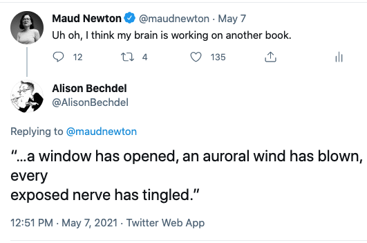 "My tweet: ""Uh oh, I think my brain is working on another book."" Alison Bechdel's reply: ""…a window has opened, an auroral wind has blown, every exposed nerve has tingled."""